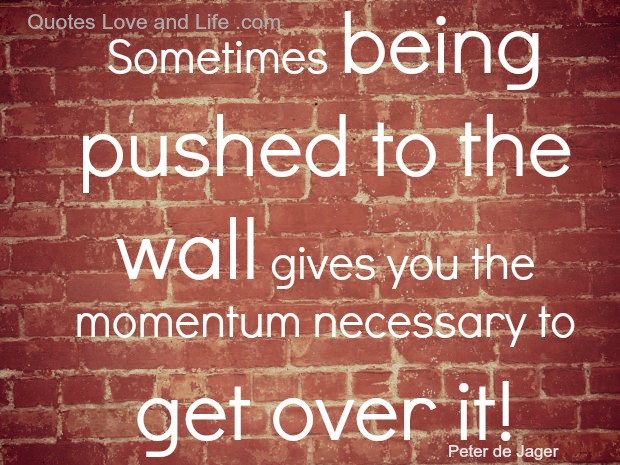 Sometimes Being Pushed To The Wall Gives You The Momentum Necessary To Get Over It!
