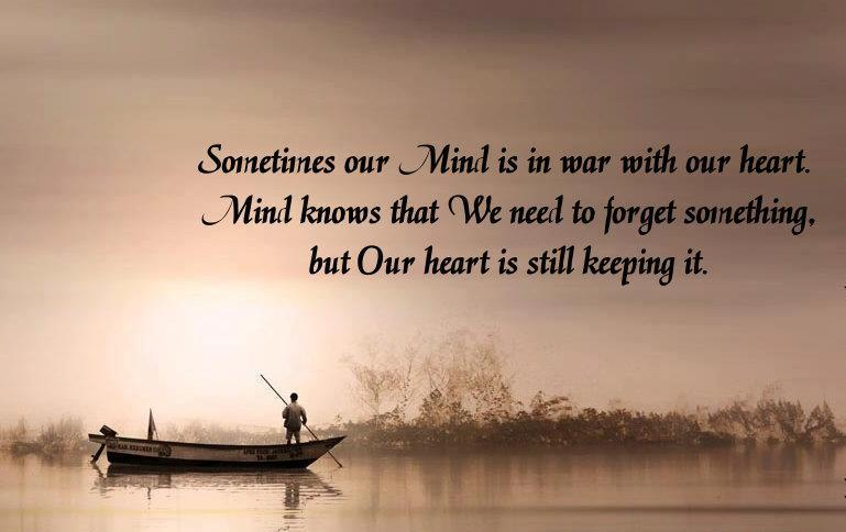 Sometimes Our Mind Is In War With Our Heart. Mind Knows That We Need To Forget Something But Our Heart Is Still Keeping It