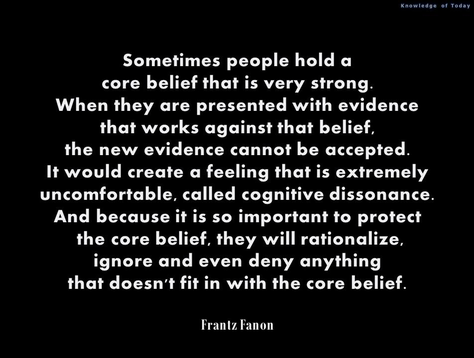 Sometimes People Hold A Core Belief That Is Very Strong When They Are Presented With Evidence That Works Against That Belief. The New Evidence Cannot Be Accepted… - Frantz Fanon