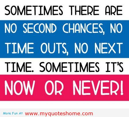 Sometimes There Are No Second Chances, No Time Outs, No Next Time. Sometimes It's Now Or Never!