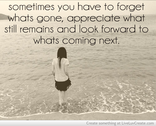 Sometimes You Have To Forget Whats Gone, Appreciate What Still Remains And Look Forward To Whats Coming Next