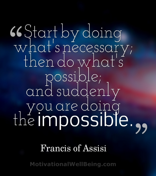 """Start By Doing What's Necessary, Then Do What's Possible And Suddenly You Are Doing The Impossible"""