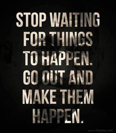 Stop Waiting For Things To Happen. Go Out And Make Them Happen