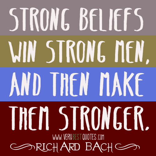 Strong Beliefs Win Strong Men And Then Make Them Stronger. Richard Bach
