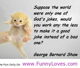 Suppose The World Were Only One Of God's Jokes, Would You Work Any The Less To Make It A Good Joke Instead Of A Bad One! - George Bernard Shaw