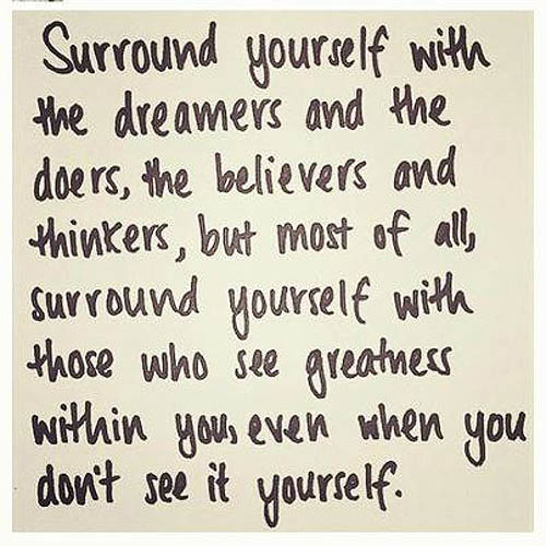 Surround Yourself With The Dreamers And The Doers, The Believers And Thinkers, But Most Of All, Surround Yourself With Those Who See Greatness…