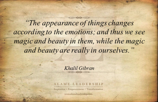 """The Appearance Of Things Changes According To The Emotions, And Thus We See Magic And Beauty In Them, While The Magic And Beauty Are Really In Ourselves"" - Khalil Gibran"