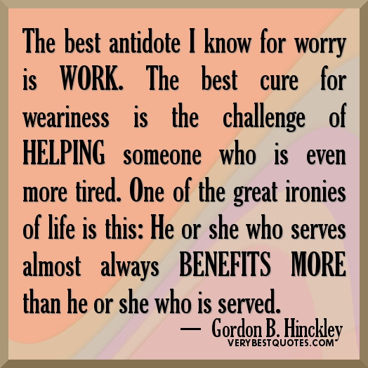 The Best Antidote I Know For Worry Is Work. The Best Cure For Weariness Is The Challenge Of Helping Someone Who Is Even More Tired. One Of The Great Ironies Of Life Is This, He Or She Who Serves Almost Always