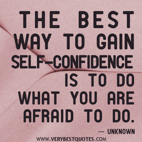 The Best Way To Gain Self Confidence Is To Do What You Are Afraid To Do