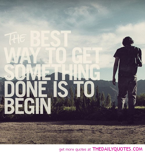 The Best Way To Get Soemthing Done Is To Begin