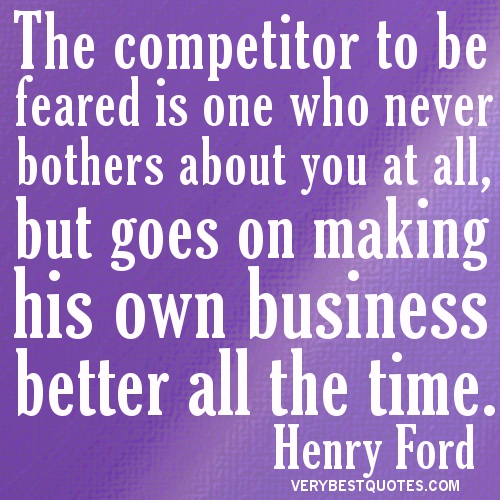 The Competitor To Be Feared Is One Who Never Bothers About You At All, But Goes On Making His Own Business Better All The Time