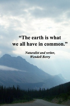 """ The Earth Is What We All Have In Common "" - Wendell Berry"