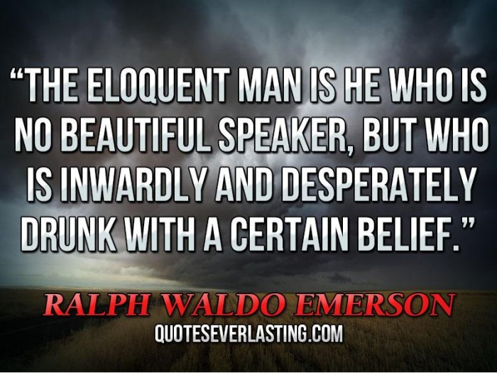 The Eloquent Man Is He Who Is No Beautiful Speaker But Who Is Inwardly And Desperately Drunk With A Certain Belief. - Ralph Waldo Emerson