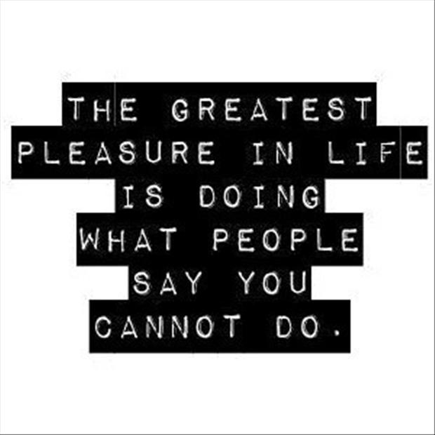 The Greatest Pleasure In Life Is Doing What People Say You Cannot