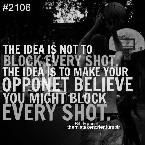 The Idea Is Not To Block Every Shot. The Idea Is To Make Your Opponent Believe You Might Block Every Shot. - Bill Russel