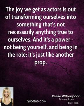 The Joy We Get As Actors Is Out Of Transforming Ourselves Into Something That's Not Necessarily Anything True To Ourselves. And It's A Power Not Being Yourself.