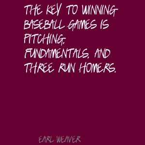 The Key To Winning Baseball Games Is Pitching, Fundamentals, And Three Run Homers