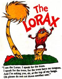The Lorax, I Am The Lorax, I Speak For The Trees. I Speak For The Trees, For The Trees Have No Tongues, And I'm Asking You, Sir, At The Top Of My Hangs, Oh Please Do Not Cut Down Another One ""