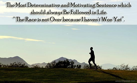 """The Most Determinative And Motivating Sentence Which Should Always Be Followed In Life, """"The Race Is Not Over Because I Haven't Won Yet"""""""