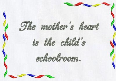 The Mother's Heart Is The Child's Schoolroom.