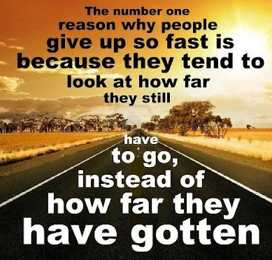 The Number One Reason Why People Give Up So Fast Is Because They Tend To Look At How Far They Still Have To Go, Instead of How Far They Have Gotten
