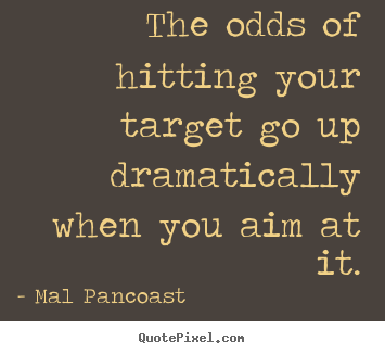 The Odds Of Hitting Your Target Go Up Dreamatically When You Aim At It