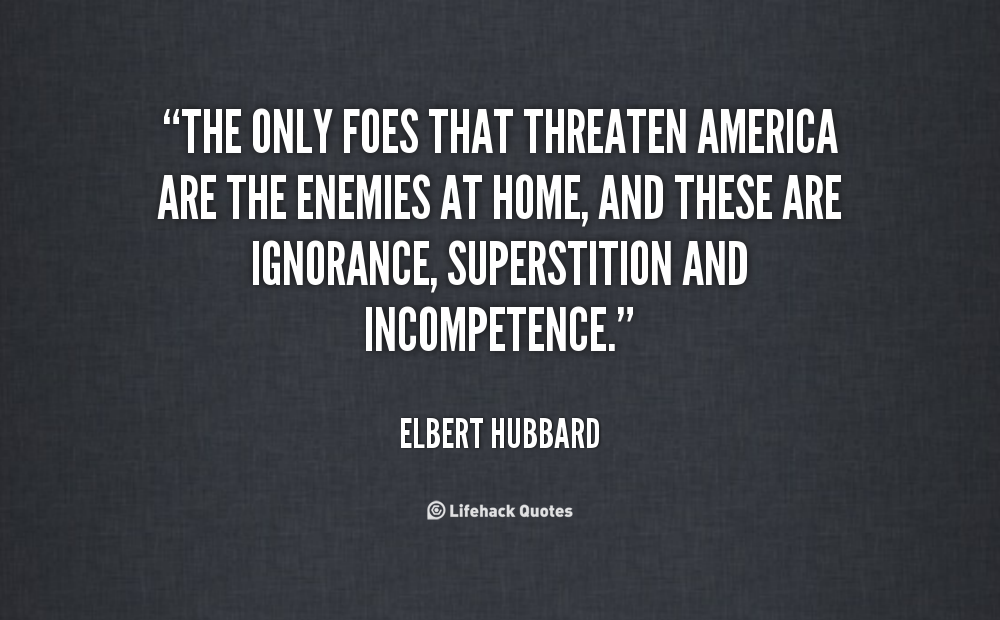 """The Only Foes That Threaten America Are The Enemoes At Home, And These Are Ignorance Supersitition And Incompetence"""