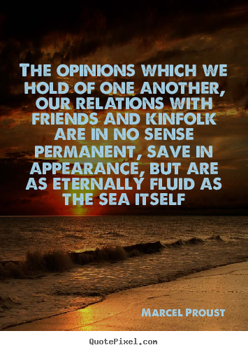 The Opinions Which We Hold Of One Another, Our Relations With Friends And Kinfolk Are In No Sense Permanent, Save In Appearance, But Are As Eternally Fluid As The Sea It Self - Marcel Proust