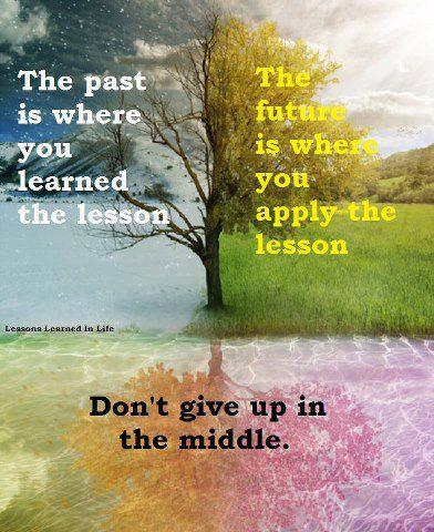 The Past Is Where You Learned The Lesson, The Future Is Where You Apply The Lesson, Don't Give Up In The Middle