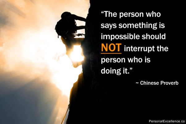 """The Person Who Says Something Is Impossible Should Not Interrupt The Person Who Is Doing It"""
