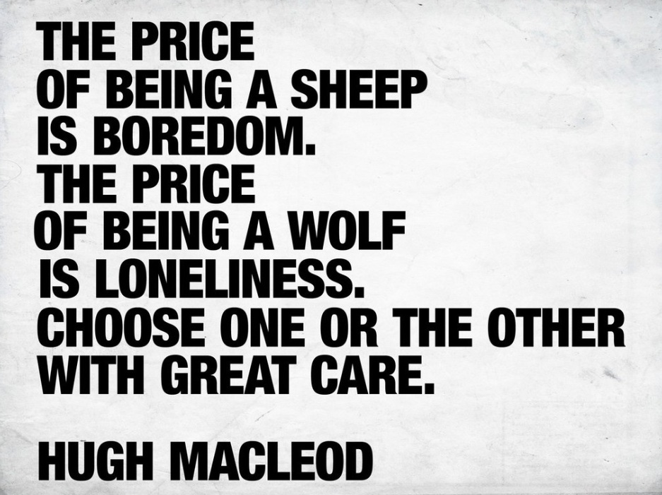 The Price Of Being A Sheep Is Boredom. The Price Of Being A Wolf Is Loneliness. Choose One Or The Other With Great Care