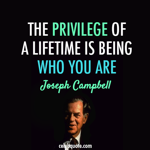 The Privilege Of A Lifetime Is Being Who You Are - Joseph Campbell