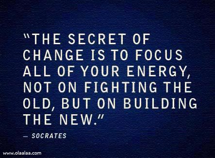 """""""The Secret Of Change Is To Focus All Of Your Energy, Not On Fighting The Old, But On Building The New"""""""
