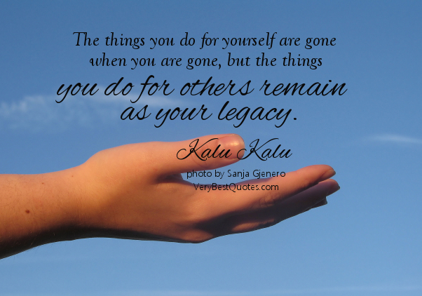 The Things You Do For Yourself Are Gone, When You Are Gone, But The Things You Do For Others Remain As Your Legacy