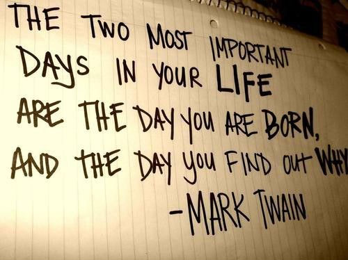 The Two Most Important Days In Your Life Are The Day You Are Born, And The Day You Find Out Why - Mark Twain
