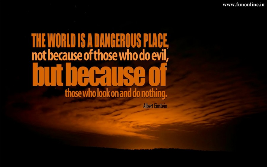 The World Is A Dangerous Place, Not Because Of Those Who Do Evil, But Because Of Those Who Look On And Do Nothing