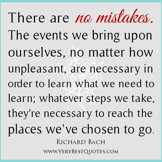 There Are No Mistakes. The Events We Bring Upon Ourselves, No Matter How Unpleasant, Are Necessary In Order To Learn What We Need To Learn, Whatever Steps We Take, They're Necessary To Reach The Places We've
