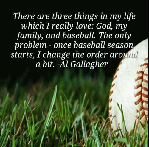 There Are Three Things In My Life Which I Really Love, God, My Family, And Baseball. The Only Problem - Once Baseball Season Starts, I Change The Order Around A Bit