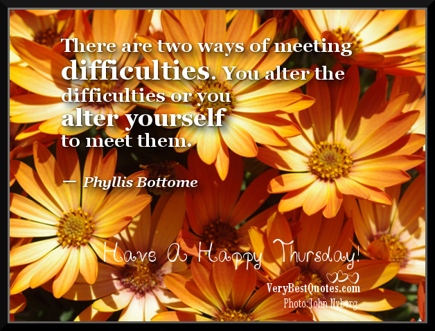 There Are Two Ways of Meeting Difficulties. You Alter The Difficulties or You Alter Yourself To Meet Them