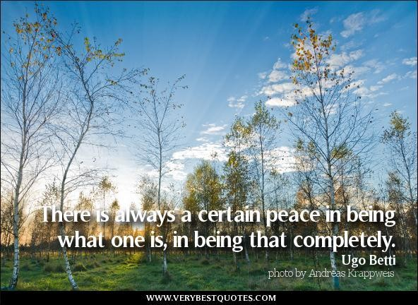 There Is Always A Certain Peace In Being What One Is, In Being That Completely. - Ugo Betti
