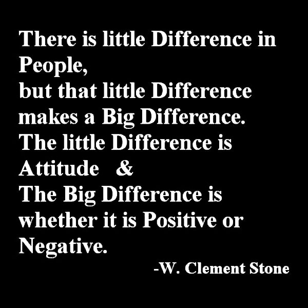 There Is Little Difference In People, But That Little Difference Makes a Big Difference. The Little Difference Is Attitude & The Big Difference Is Whether It Is Positive Or Negative