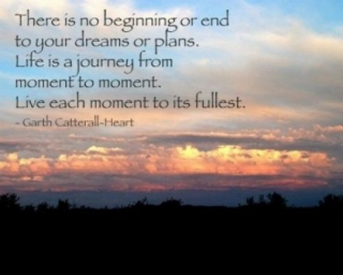 There Is No Beginning or End To Your Dreams or Plans. Life Is a Journey From Moment To Moment. Live Each Moment To Its Fullest