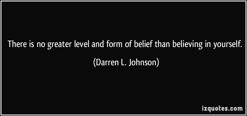 There Is No Greater Level And Form Of Belief Than Believing In Yourself  - Darren L. Johnson