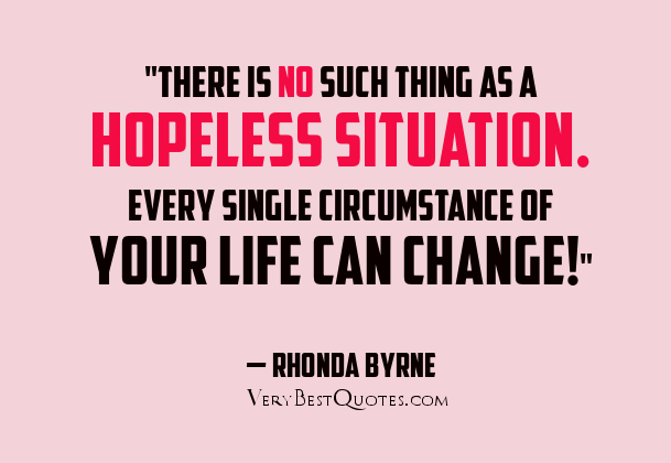 """There Is No Such Thing As A Hopeless Situation. Every Single Circumstance Of Your Life Can Change!"""