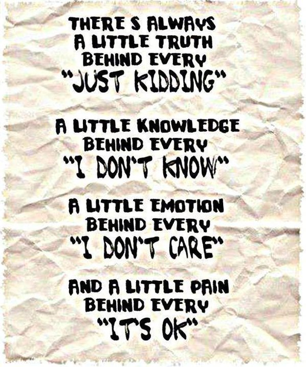 "There's Always A Little Truth Behind Every ""Just Kidding"" A Little Knowledge Behind Every ""I Dont' Know"" A Little Emotion Behind Every ""I Don't Care"" And A Little Pain Behind Every ""It's Ok"""