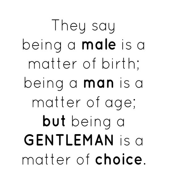 They Say Being A Male Is A Matter Of Birth, Being A Man Is A Matter Of Age, But Being A Gentleman Is A Matter Of Choice.