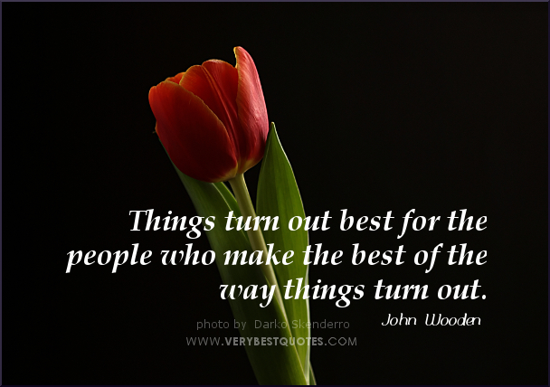 Things Turn Out Best For The People Who Make The Best Of The Way Things Turn Out