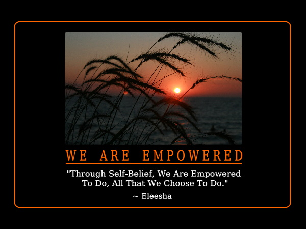 """ Through Self-Belief. We Are Empowered To Do All That We Choose To Do "" - Eleesha"