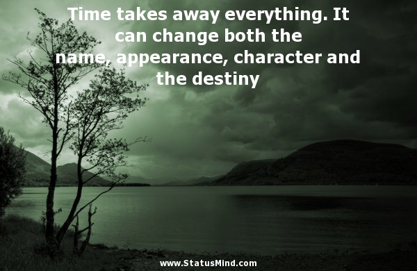 Time Takes Away Everything. It Can Change Both The Name, Appearance, Character  And The Destiny