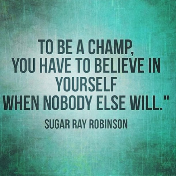 To Be A Champ, You Have To Believe In Yourself When Nobody Else Will